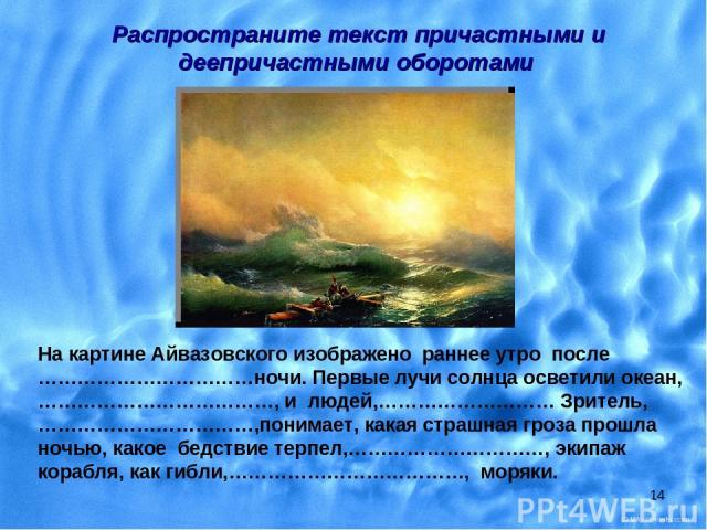 * На картине Айвазовского изображено раннее утро после ……………………………ночи. Первые лучи солнца осветили океан,………………………………, и людей,……………………… Зритель,……………………………,понимает, какая страшная гроза прошла ночью, какое бедствие терпел,…………………………, экипаж кораб…