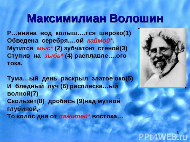 * Максимилиан Волошин Р…внина вод колыш….тся широко(1) Обведена серебря….ой каймой*. Мутится мыс* (2) зубчатою стеной(3) Ступив на зыбь* (4) расплавле….ого тока. Тума…ый день раскрыл златое око(5) И бледный луч (6) расплеска…ый волной(7) Скользит(8)…