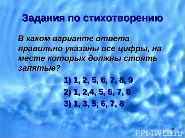 * Задания по стихотворению В каком варианте ответа правильно указаны все цифры, на месте которых должны стоять запятые? 1) 1, 2, 5, 6, 7, 8, 9 2) 1, 2,4, 5, 6, 7, 8 3) 1, 3, 5, 6, 7, 8