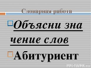 Словарнаяработа Объяснизначениеслов Абитуриент – Автобиография- Апелляция-