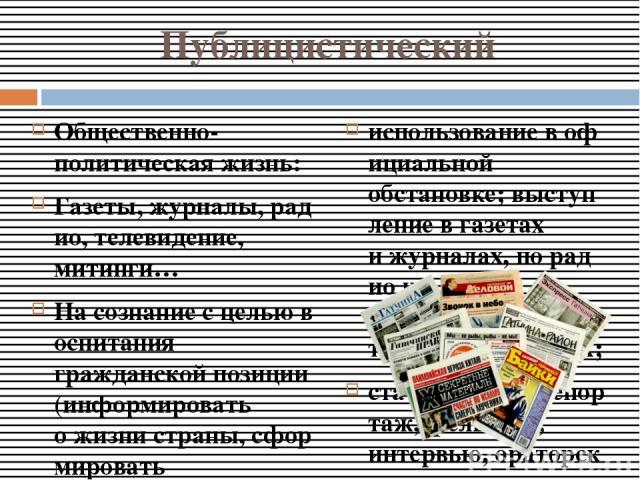 Публицистический Общественно-политическаяжизнь: Газеты,журналы,радио,телевидение, митинги… Насознаниесцельювоспитания гражданскойпозиции(информировать ожизнистраны,сформировать отношениексобытиямифактам, иногдапобудитьккаким-либо…