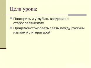 Цели урока: Повторить и углубить сведения о старославянизмах Продемонстрировать