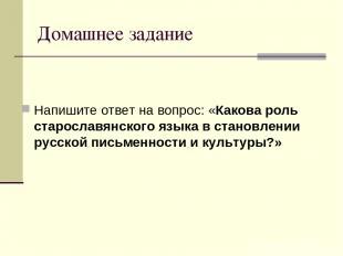 Домашнее задание Напишите ответ на вопрос: «Какова роль старославянского языка в