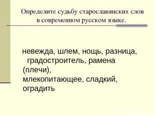 Определите судьбу старославянских слов в современном русском языке. невежда, шле