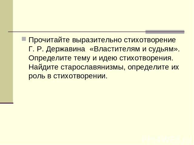 Прочитайте выразительно стихотворение Г. Р. Державина «Властителям и судьям». Определите тему и идею стихотворения. Найдите старославянизмы, определите их роль в стихотворении.