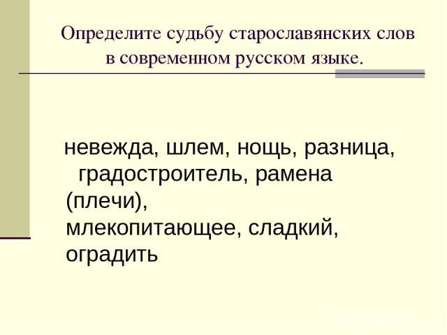 Определите судьбу старославянских слов в современном русском языке. невежда, шлем, нощь, разница, градостроитель, рамена (плечи), млекопитающее, сладкий, оградить