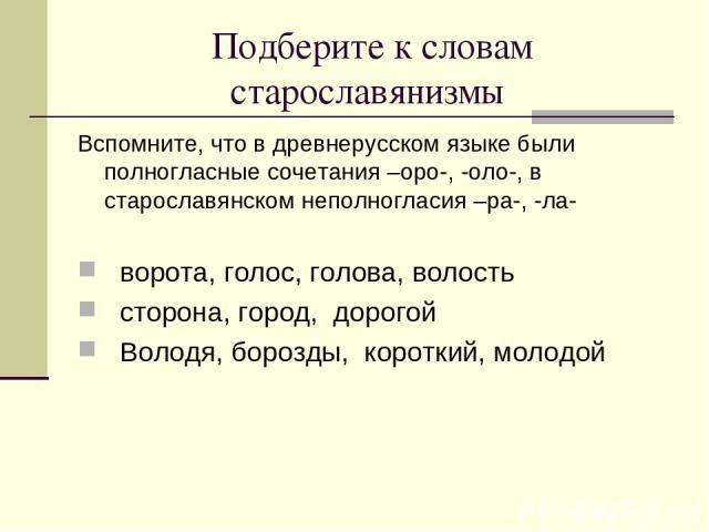 Подберите к словам старославянизмы Вспомните, что в древнерусском языке были полногласные сочетания –оро-, -оло-, в старославянском неполногласия –ра-, -ла- ворота, голос, голова, волость сторона, город, дорогой Володя, борозды, короткий, молодой