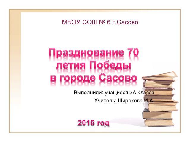 МБОУ СОШ № 6 г.Сасово Выполнили: учащиеся 3А класса Учитель: Широкова И.А.