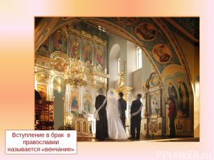 Вступление в брак в православии называется «венчание»