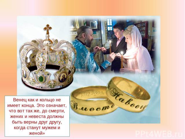 Венец как и кольцо не имеет конца. Это означает, что вот так же, до смерти, жених и невеста должны быть верны друг другу, когда станут мужем и женой»
