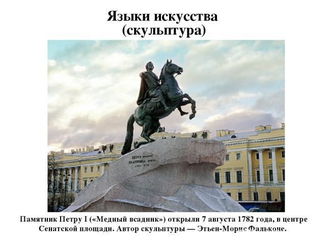 Языки искусства (скульптура) Памятник Петру I («Медный всадник») открыли 7 августа 1782 года, в центре Сенатской площади. Автор скульптуры — Этьен-Морис Фальконе.