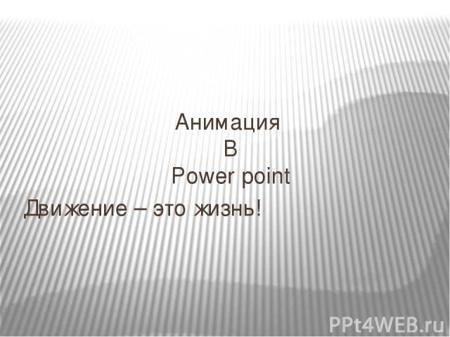 Анимация В Power point Движение – это жизнь!
