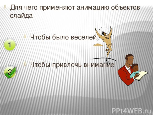Для чего применяют анимацию объектов слайда Чтобы привлечь внимание Чтобы было веселей