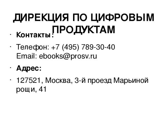 ДИРЕКЦИЯ ПО ЦИФРОВЫМ ПРОДУКТАМ Контакты: Телефон: +7 (495) 789-30-40 Email:ebooks@prosv.ru Адрес: 127521, Москва, 3-й проезд Марьиной рощи, 41