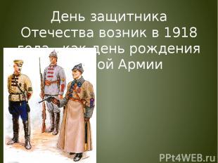 День защитника Отечества возник в 1918 года , как день рождения Красной Армии