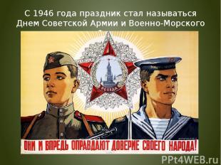 С 1946 года праздник стал называться Днем Советской Армии и Военно-Морского Флот