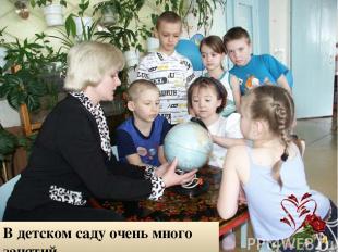 В детском саду очень много занятий. Мама там няня и воспитатель.