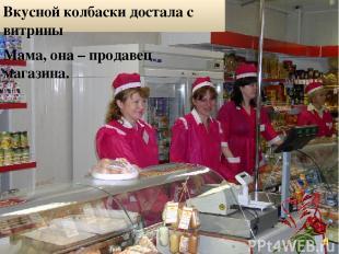 Вкусной колбаски достала с витрины Мама, она – продавец магазина.