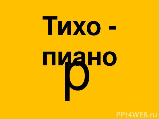 Тихо - пиано p