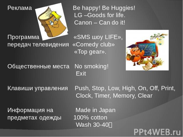 Реклама Be happy! Be Huggies! LG –Goods for life. Canon – Can do it! Программа «SMS шоу LIFE», передач телевидения «Comedy club» «Top gear». Общественные места No smoking! Exit Клавиши управления Push, Stop, Low, High, On, Off, Print, Clock, Timer, …