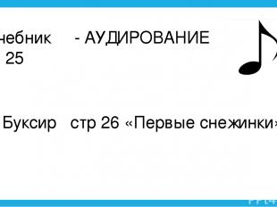 1) Учебник - АУДИРОВАНИЕ Стр. 25 2) Буксир стр 26 «Первые снежинки»