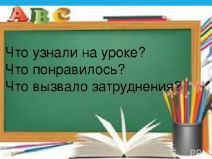 Что узнали на уроке? Что понравилось? Что вызвало затруднения?