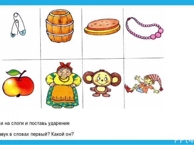 Раздели на слоги и поставь ударение Какой звук в словах первый? Какой он?