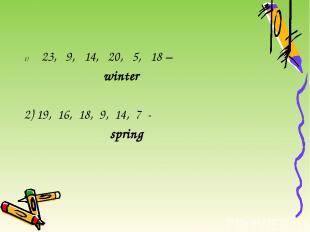 23, 9, 14, 20, 5, 18 – winter 2) 19, 16, 18, 9, 14, 7 - spring