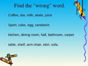 "Find the ""wrong"" word. Coffee, tea, milk, skate, juice Sport, cake, egg, sandwic"