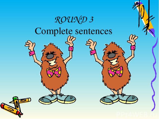 ROUND 3 Complete sentences
