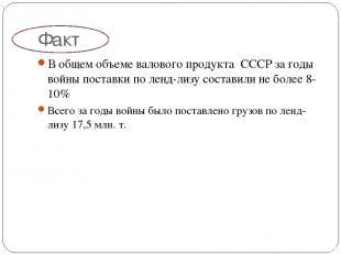 Факт В общем объеме валового продукта СССР за годы войны поставки по ленд-лизу с