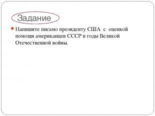 Задание Напишите письмо президенту США с оценкой помощи американцев СССР в годы