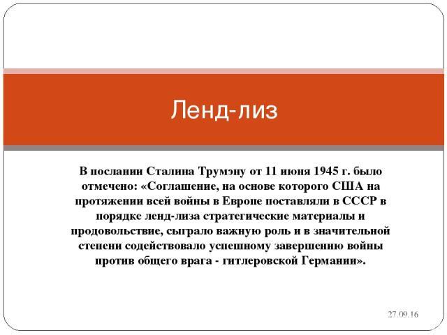 В послании Сталина Трумэну от 11 июня 1945 г. было отмечено: «Соглашение, на основе которого США на протяжении всей войны в Европе поставляли в СССР в порядке ленд-лиза стратегические материалы и продовольствие, сыграло важную роль и в значительной …