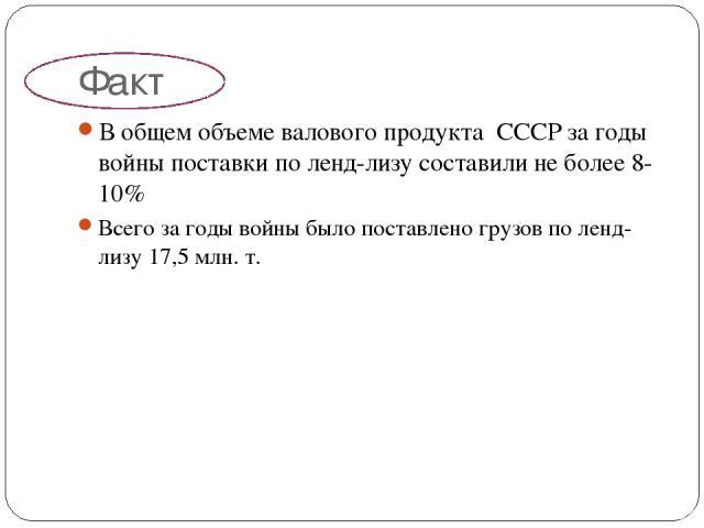 Факт В общем объеме валового продукта СССР за годы войны поставки по ленд-лизу составили не более 8-10% Всего за годы войны было поставлено грузов по ленд-лизу 17,5 млн. т.