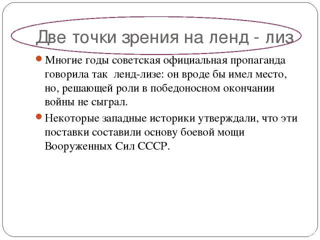 Две точки зрения на ленд - лиз Многие годы советская официальная пропаганда говорила так ленд-лизе: он вроде бы имел место, но, решающей роли в победоносном окончании войны не сыграл. Некоторые западные историки утверждали, что эти поставки состави…