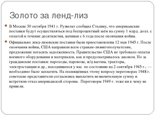 Золото за ленд-лиз В Москве 30 октября 1941 г. Рузвельт сообщил Сталину, что американские поставки будут осуществляться под беспроцентный заём на сумму 1 млрд. долл. с оплатой в течение десятилетия, начиная с 6 года после окончания войны. Официально…