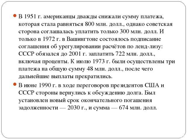 В 1951 г. американцы дважды снижали сумму платежа, которая стала равняться 800 млн. долл., однако советская сторона соглашалась уплатить только 300 млн. долл. И только в 1972 г. в Вашингтоне состоялось подписание соглашения об урегулировании расчёто…