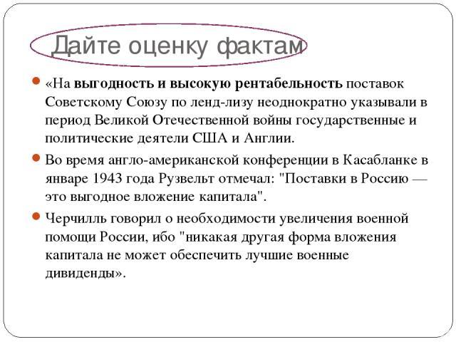 Дайте оценку фактам «На выгодность и высокую рентабельность поставок Советскому Союзу по ленд-лизу неоднократно указывали в период Великой Отечественной войны государственные и политические деятели США и Англии. Во время англо-американской конференц…