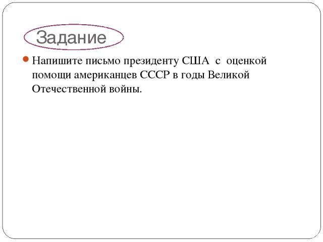 Задание Напишите письмо президенту США с оценкой помощи американцев СССР в годы Великой Отечественной войны.