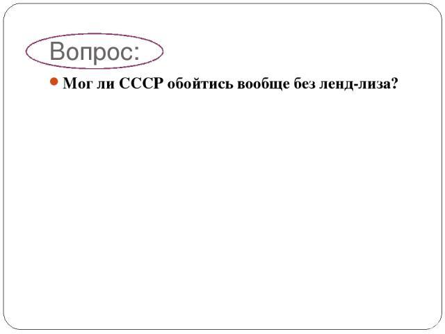 Вопрос: Мог ли СССР обойтись вообще без ленд-лиза?