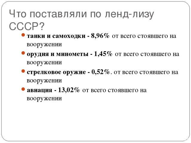 Что поставляли по ленд-лизу СССР? танки и самоходки - 8,96% от всего стоявшего на вооружении орудия и минометы - 1,45% от всего стоявшего на вооружении стрелковое оружие - 0,52%. от всего стоявшего на вооружении авиация - 13,02% от всего стоявшего н…