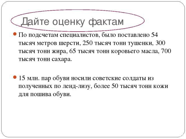 Дайте оценку фактам По подсчетам специалистов, было поставлено 54 тысяч метров шерсти, 250 тысяч тонн тушенки, 300 тысяч тонн жира, 65 тысяч тонн коровьего масла, 700 тысяч тонн сахара. 15 млн. пар обуви носили советские солдаты из полученных по лен…