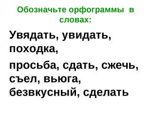Обозначьте орфограммы в словах: Увядать, увидать, походка, просьба, сдать, сжечь