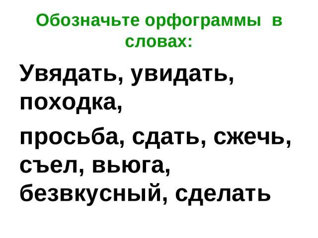 Обозначьте орфограммы в словах: Увядать, увидать, походка, просьба, сдать, сжечь, съел, вьюга, безвкусный, сделать
