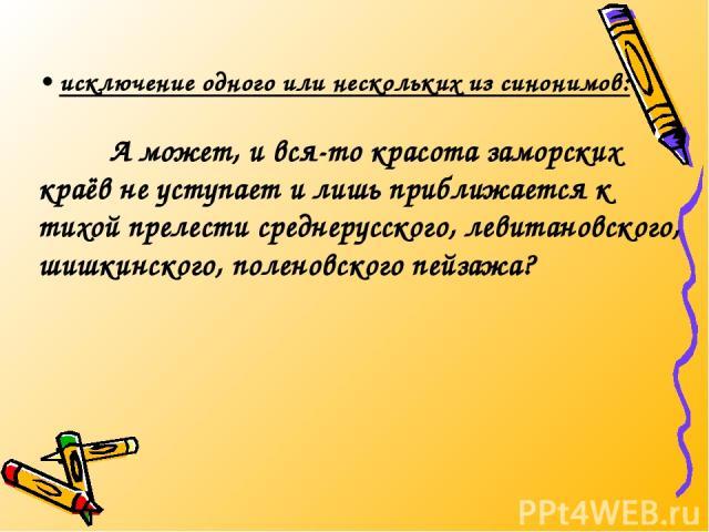 • исключение одного или нескольких из синонимов: А может, и вся-то красота заморских краёв не уступает и лишь приближается к тихой прелести среднерусского, левитановского, шишкинского, поленовского пейзажа?