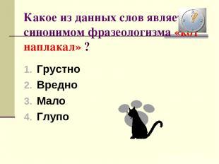 Какое из данных слов является синонимом фразеологизма «кот наплакал» ? Грустно В