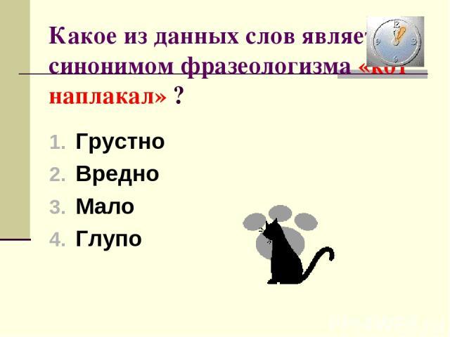 Какое из данных слов является синонимом фразеологизма «кот наплакал» ? Грустно Вредно Мало Глупо