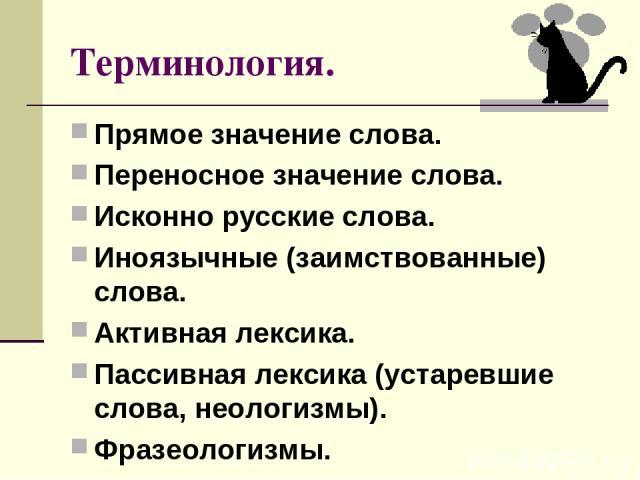 Терминология. Прямое значение слова. Переносное значение слова. Исконно русские слова. Иноязычные (заимствованные) слова. Активная лексика. Пассивная лексика (устаревшие слова, неологизмы). Фразеологизмы.
