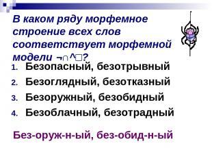 В каком ряду морфемное строение всех слов соответствует морфемной модели ¬∩^□? Б
