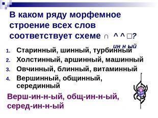 В каком ряду морфемное строение всех слов соответствует схеме ∩ ^ ^ □? ин н ый С